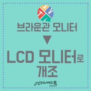 브라운관모니터 -> LCD 모니터로 개조한 사례입니다사태가 심각해도 걱정할 필요 있나요 :D MEDIATECH FCUA-CT120